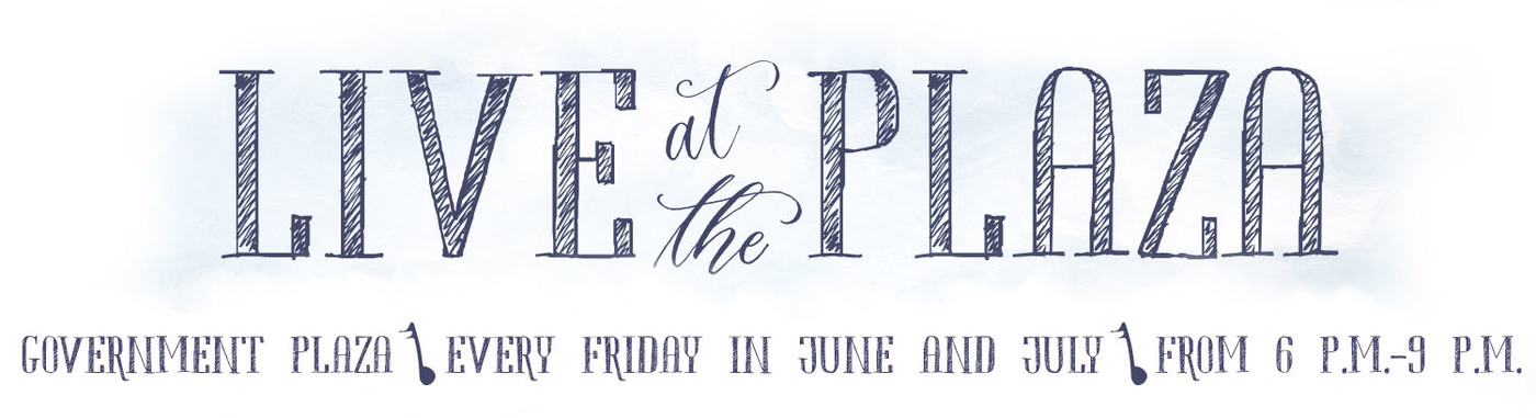 Live at the Plaza Government Plaza every Friday in June and July from 6 p.m. to 9 p.m.